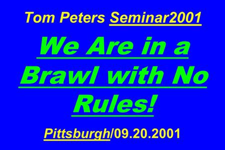 Tom Peters Seminar2001 We Are in a Brawl with No Rules! Pittsburgh/09.20.2001.