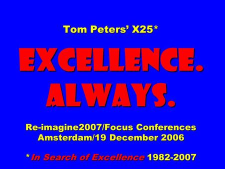 Tom Peters X25* EXCELLENCE. ALWAYS. Re-imagine2007/Focus Conferences Amsterdam/19 December 2006 *In Search of Excellence 1982-2007.