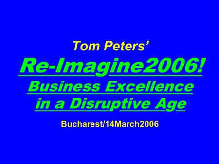 Tom Peters Re-Imagine2006! Business Excellence in a Disruptive Age Bucharest/14March2006.