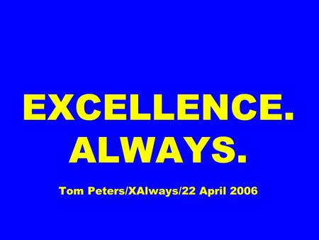 EXCELLENCE. ALWAYS. Tom Peters/XAlways/22 April 2006.