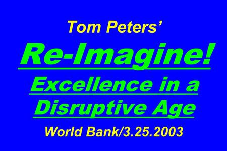 Tom Peters Re-Imagine! Excellence in a Disruptive Age World Bank/3.25.2003.