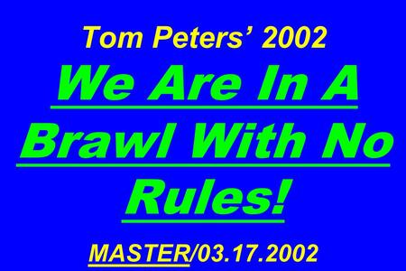Tom Peters 2002 We Are In A Brawl With No Rules! MASTER/03.17.2002.