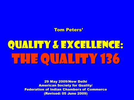 Tom Peters Tom Peters Quality & Excellence: The Quality 136 29 May 2009/New Delhi American Society for Quality/ Federation of Indian Chambers of Commerce.
