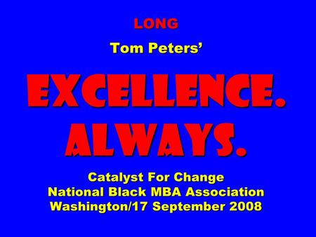 LONG Tom Peters EXCELLENCE. ALWAYS. Catalyst For Change National Black MBA Association Washington/17 September 2008.
