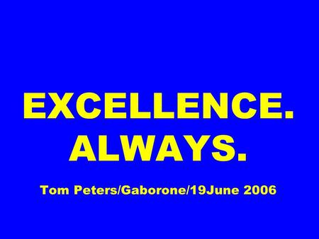 EXCELLENCE. ALWAYS. Tom Peters/Gaborone/19June 2006.