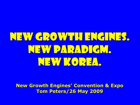 New growth engines. New paradigm. new Korea. New Growth Engines Convention & Expo Tom Peters/26 May 2009.