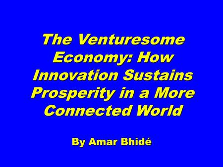 The Venturesome Economy: How Innovation Sustains Prosperity in a More Connected World By Amar Bhidé