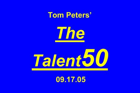 Tom Peters The Talent 50 09.17.05. 1. People First!