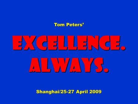 Tom Peters Excellence.Always. Shanghai/25-27 April 2009.