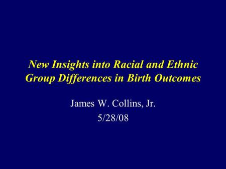 New Insights into Racial and Ethnic Group Differences in Birth Outcomes James W. Collins, Jr. 5/28/08.