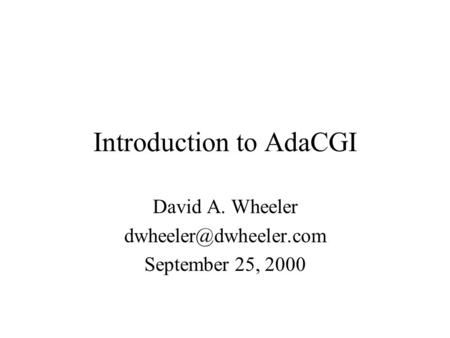 Introduction to AdaCGI David A. Wheeler September 25, 2000.