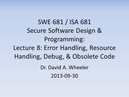 SWE 681 / ISA 681 Secure Software Design & Programming: Lecture 8: Error Handling, Resource Handling, Debug, & Obsolete Code Dr. David A. Wheeler 2013-09-30.