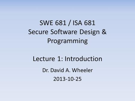 SWE 681 / ISA 681 Secure Software Design & Programming Lecture 1: Introduction Dr. David A. Wheeler 2013-10-25.