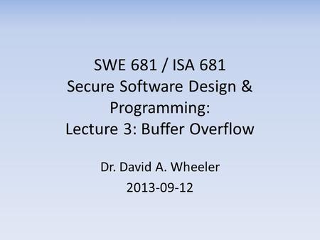 SWE 681 / ISA 681 Secure Software Design & Programming: Lecture 3: Buffer Overflow Dr. David A. Wheeler 2013-09-12.