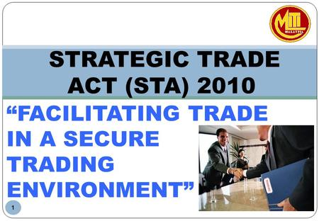 STRATEGIC TRADE ACT (STA) 2010 1 FACILITATING TRADE IN A SECURE TRADING ENVIRONMENT.
