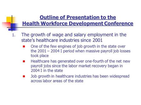 Outline of Presentation to the Health Workforce Development Conference 1. The growth of wage and salary employment in the states healthcare industries.