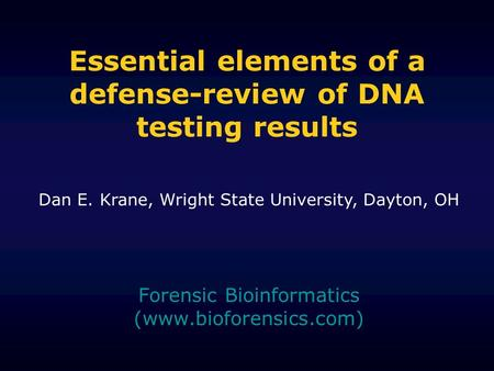 Essential elements of a defense-review of DNA testing results Forensic Bioinformatics (www.bioforensics.com) Dan E. Krane, Wright State University, Dayton,