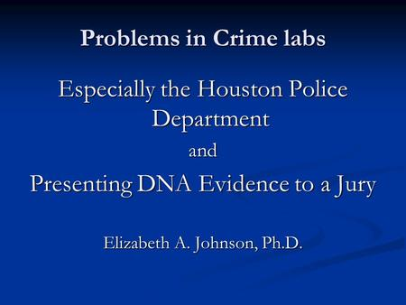 Problems in Crime labs Especially the Houston Police Department and Presenting DNA Evidence to a Jury Elizabeth A. Johnson, Ph.D.