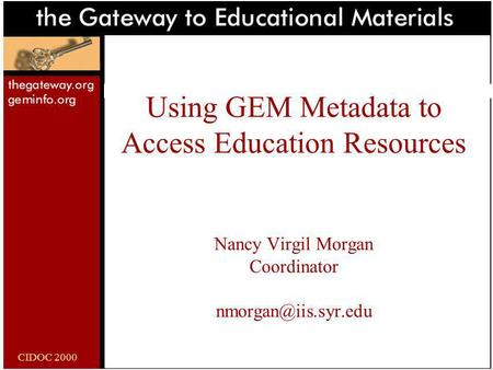 CIDOC 2000 Using GEM Metadata to Access Education Resources Nancy Virgil Morgan Coordinator