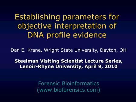 Establishing parameters for objective interpretation of DNA profile evidence Forensic Bioinformatics (www.bioforensics.com) Dan E. Krane, Wright State.