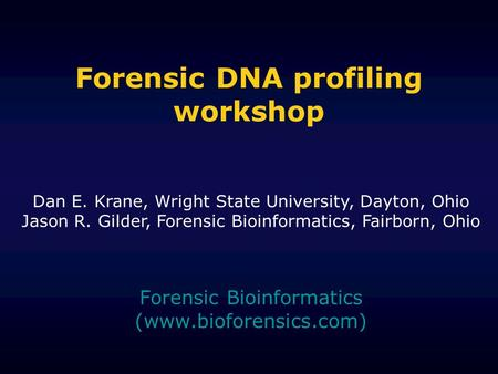 Forensic DNA profiling workshop Forensic Bioinformatics (www.bioforensics.com) Dan E. Krane, Wright State University, Dayton, Ohio Jason R. Gilder, Forensic.