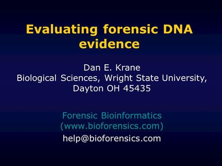 Evaluating forensic DNA evidence Forensic Bioinformatics (www.bioforensics.com) Dan E. Krane Biological Sciences, Wright State University,