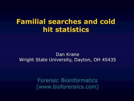 Familial searches and cold hit statistics Forensic Bioinformatics (www.bioforensics.com) Dan Krane Wright State University, Dayton, OH 45435.