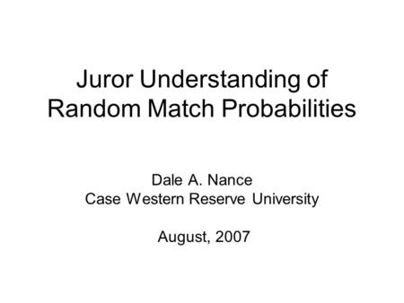 Juror Understanding of Random Match Probabilities Dale A. Nance Case Western Reserve University August, 2007.