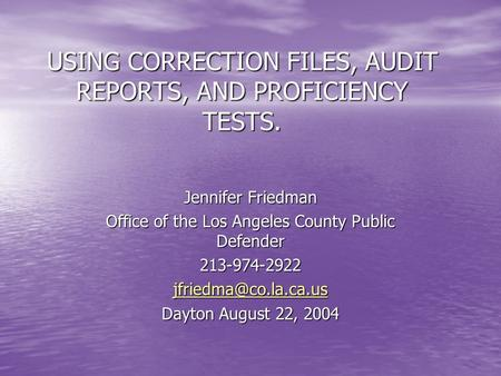 USING CORRECTION FILES, AUDIT REPORTS, AND PROFICIENCY TESTS. Jennifer Friedman Office of the Los Angeles County Public Defender 213-974-2922