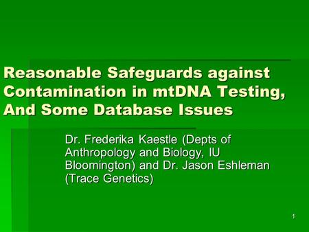 1 Reasonable Safeguards against Contamination in mtDNA Testing, And Some Database Issues Dr. Frederika Kaestle (Depts of Anthropology and Biology, IU Bloomington)