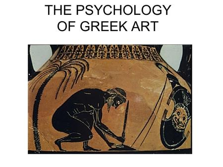 THE PSYCHOLOGY OF GREEK ART. OVERVIEW Alternative views to Plato in Rep. 10 Poets, philosophers, sophists, et al. on art Greek art in context –Art and.