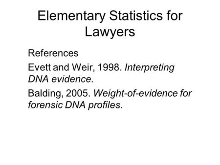 Elementary Statistics for Lawyers References Evett and Weir, 1998. Interpreting DNA evidence. Balding, 2005. Weight-of-evidence for forensic DNA profiles.