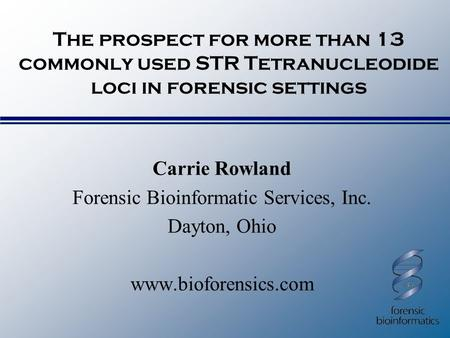 The prospect for more than 13 commonly used STR Tetranucleodide loci in forensic settings Carrie Rowland Forensic Bioinformatic Services, Inc. Dayton,