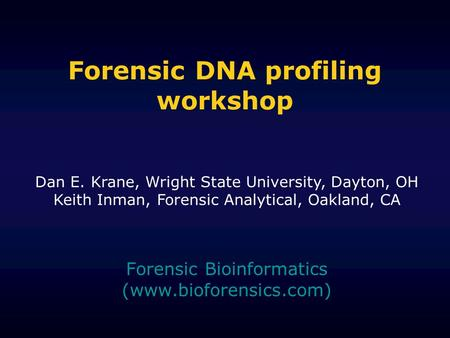 Forensic DNA profiling workshop Forensic Bioinformatics (www.bioforensics.com) Dan E. Krane, Wright State University, Dayton, OH Keith Inman, Forensic.