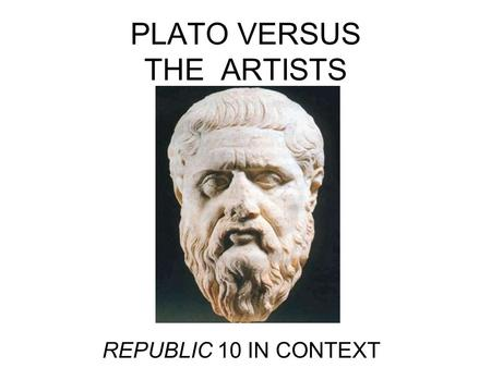 PLATO VERSUS THE ARTISTS REPUBLIC 10 IN CONTEXT. OUTLINE Platos aesthetics in Rep. 10 as extension of critiques in Rep. 2 & 3 –Mimesis first mooted: returns.