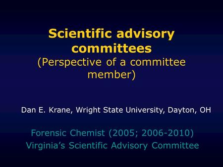 Scientific advisory committees (Perspective of a committee member) Forensic Chemist (2005; 2006-2010) Virginias Scientific Advisory Committee Dan E. Krane,