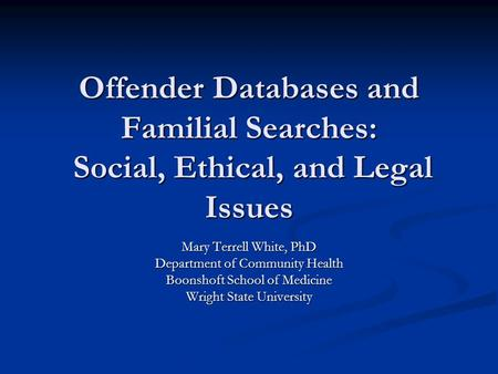 Offender Databases and Familial Searches: Social, Ethical, and Legal Issues Mary Terrell White, PhD Department of Community Health Boonshoft School of.