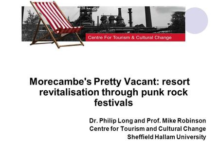 Morecambe's Pretty Vacant: resort revitalisation through punk rock festivals Dr. Philip Long and Prof. Mike Robinson Centre for Tourism and Cultural Change.