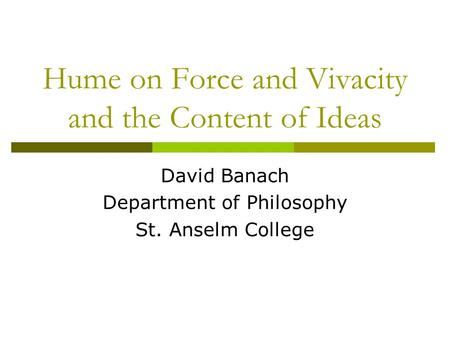 Hume on Force and Vivacity and the Content of Ideas David Banach Department of Philosophy St. Anselm College.