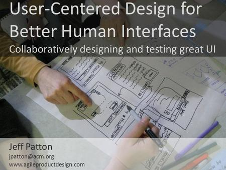User-Centered Design for Better Human Interfaces Collaboratively designing and testing great UI Jeff Patton