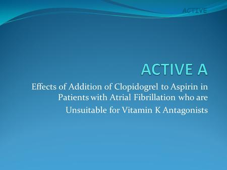 ACTIVE Effects of Addition of Clopidogrel to Aspirin in Patients with Atrial Fibrillation who are Unsuitable for Vitamin K Antagonists.