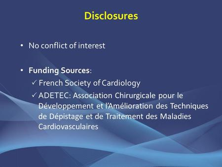 Disclosures No conflict of interest Funding Sources: French Society of Cardiology ADETEC: Association Chirurgicale pour le Développement et lAmélioration.