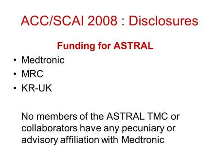 ACC/SCAI 2008 : Disclosures Funding for ASTRAL Medtronic MRC KR-UK No members of the ASTRAL TMC or collaborators have any pecuniary or advisory affiliation.