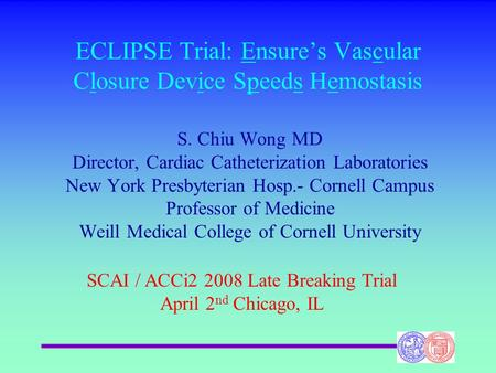 ECLIPSE Trial: Ensures Vascular Closure Device Speeds Hemostasis S. Chiu Wong MD Director, Cardiac Catheterization Laboratories New York Presbyterian Hosp.-