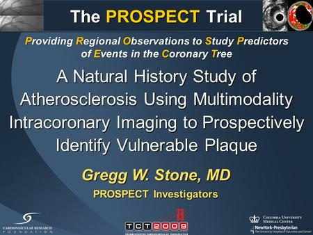A Natural History Study of Atherosclerosis Using Multimodality Intracoronary Imaging to Prospectively Identify Vulnerable Plaque Gregg W. Stone, MD PROSPECT.