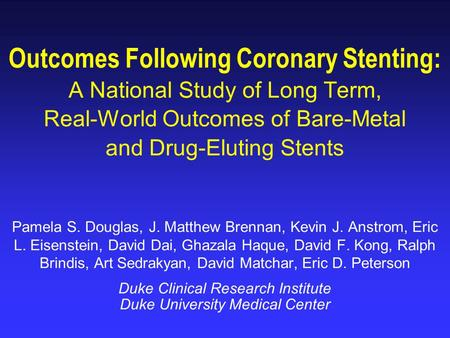Outcomes Following Coronary Stenting: A National Study of Long Term, Real-World Outcomes of Bare-Metal and Drug-Eluting Stents Pamela S. Douglas, J. Matthew.