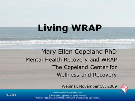 Living WRAP Mary Ellen Copeland PhD Mental Health Recovery and WRAP The Copeland Center for Wellness and Recovery Webinar, November 18, 2009.