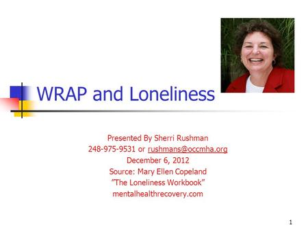 WRAP and Loneliness Presented By Sherri Rushman 248-975-9531 or December 6, 2012 Source: Mary Ellen Copeland The.