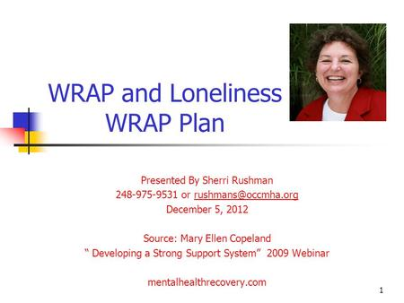 WRAP and Loneliness WRAP Plan Presented By Sherri Rushman 248-975-9531 or December 5, 2012 Source: Mary Ellen Copeland.