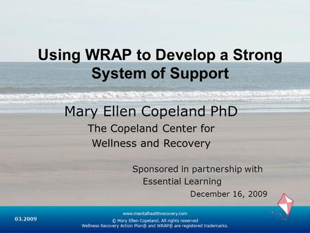 Using WRAP to Develop a Strong System of Support Mary Ellen Copeland PhD The Copeland Center for Wellness and Recovery Sponsored in partnership with Essential.